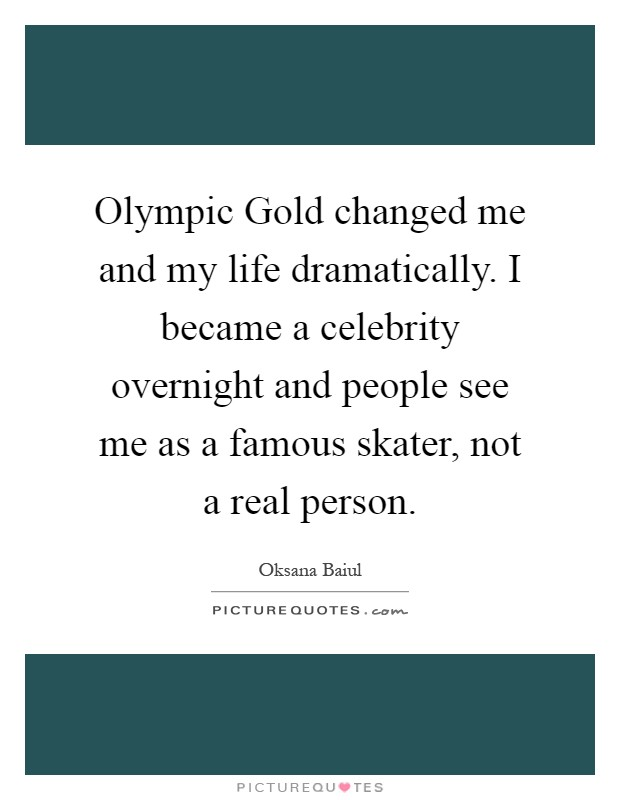 Olympic Gold changed me and my life dramatically. I became a celebrity overnight and people see me as a famous skater, not a real person Picture Quote #1