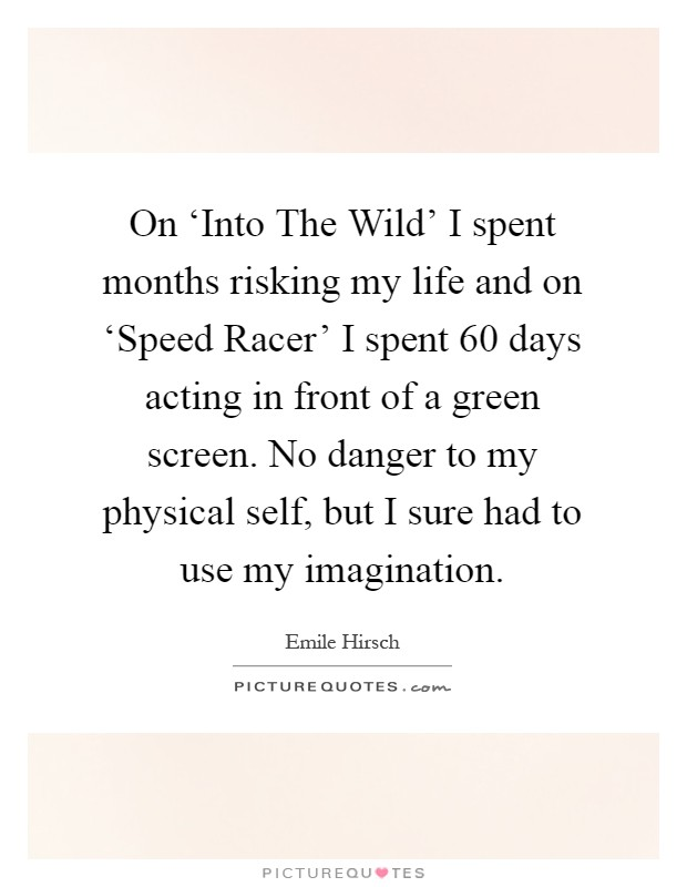 On 'Into The Wild' I spent months risking my life and on 'Speed Racer' I spent 60 days acting in front of a green screen. No danger to my physical self, but I sure had to use my imagination Picture Quote #1