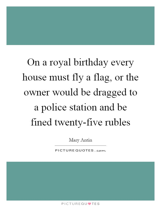 On a royal birthday every house must fly a flag, or the owner would be dragged to a police station and be fined twenty-five rubles Picture Quote #1