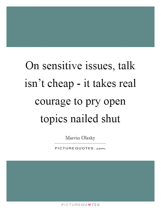 On sensitive issues, talk isn't cheap - it takes real courage to pry open topics nailed shut Picture Quote #1