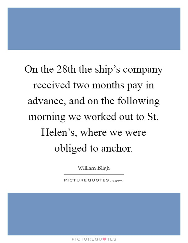 On the 28th the ship's company received two months pay in advance, and on the following morning we worked out to St. Helen's, where we were obliged to anchor Picture Quote #1