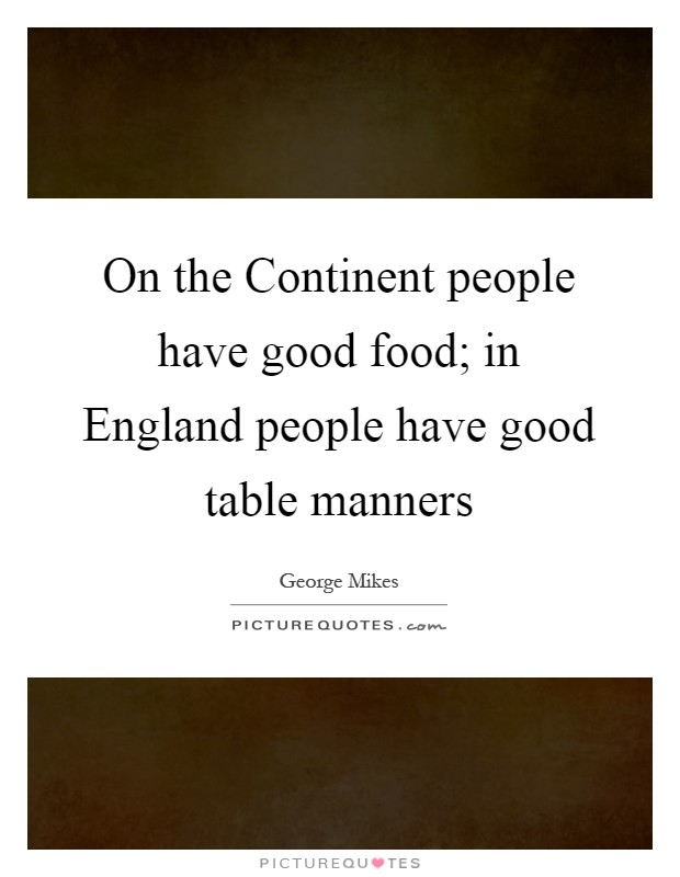 On the Continent people have good food; in England people have good table manners Picture Quote #1