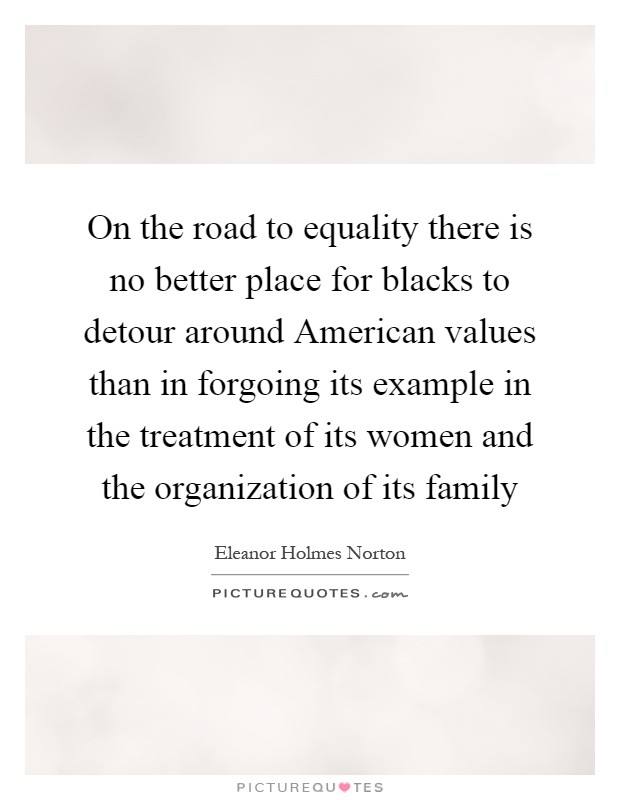 On the road to equality there is no better place for blacks to detour around American values than in forgoing its example in the treatment of its women and the organization of its family Picture Quote #1