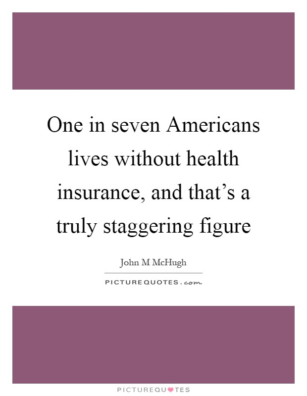 One in seven Americans lives without health insurance, and that's a truly staggering figure Picture Quote #1