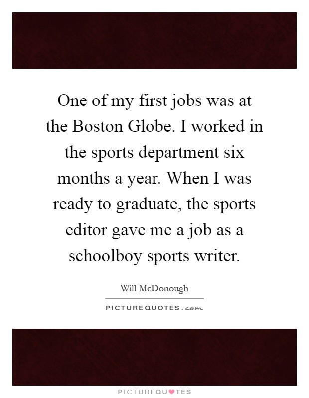 One of my first jobs was at the Boston Globe. I worked in the sports department six months a year. When I was ready to graduate, the sports editor gave me a job as a schoolboy sports writer Picture Quote #1