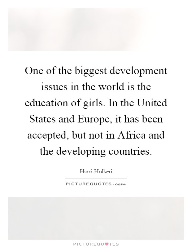One of the biggest development issues in the world is the education of girls. In the United States and Europe, it has been accepted, but not in Africa and the developing countries Picture Quote #1