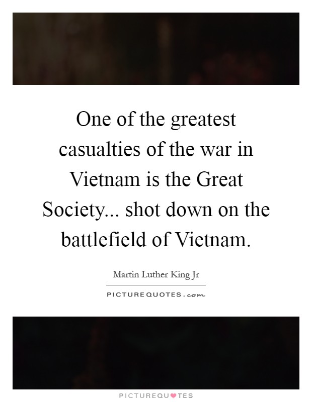 One of the greatest casualties of the war in Vietnam is the Great Society... shot down on the battlefield of Vietnam Picture Quote #1