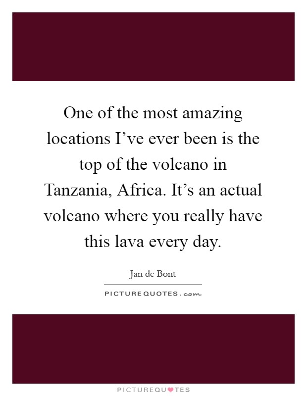 One of the most amazing locations I've ever been is the top of the volcano in Tanzania, Africa. It's an actual volcano where you really have this lava every day Picture Quote #1