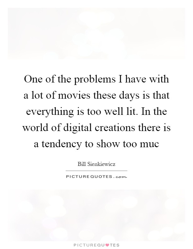 One of the problems I have with a lot of movies these days is that everything is too well lit. In the world of digital creations there is a tendency to show too muc Picture Quote #1