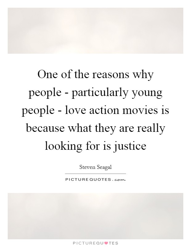 One of the reasons why people - particularly young people - love action movies is because what they are really looking for is justice Picture Quote #1