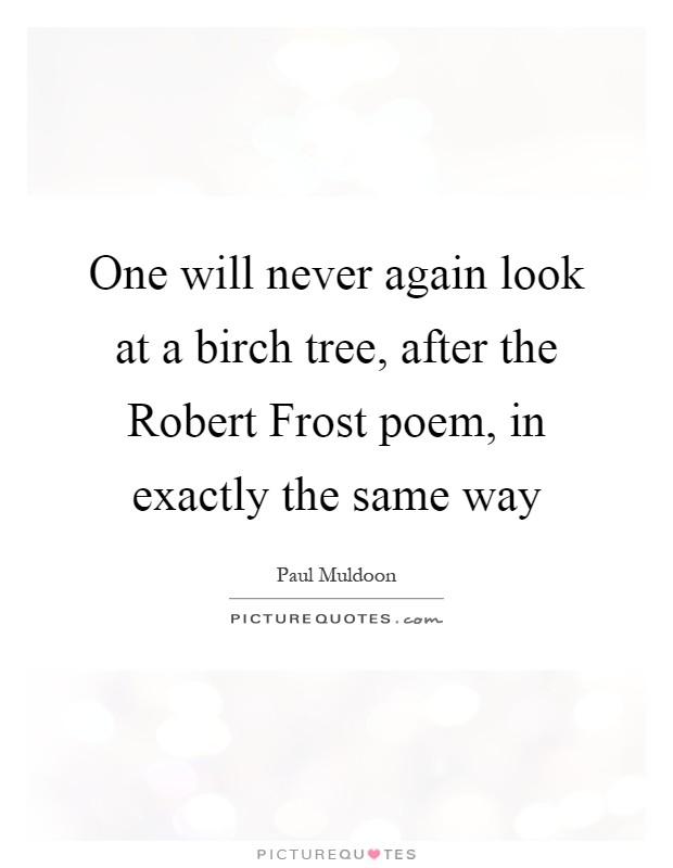 a study of robert frosts poem birches Reccuring themes of robert frost's mending wall, after apple-picking, the wood-pile, the road not taken, birches) -poem represents the fate of the american.