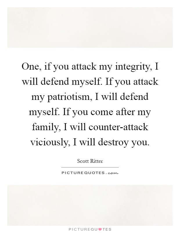 One, if you attack my integrity, I will defend myself. If you attack my patriotism, I will defend myself. If you come after my family, I will counter-attack viciously, I will destroy you Picture Quote #1
