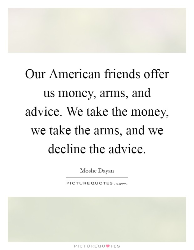 Our American friends offer us money, arms, and advice. We take the money, we take the arms, and we decline the advice Picture Quote #1
