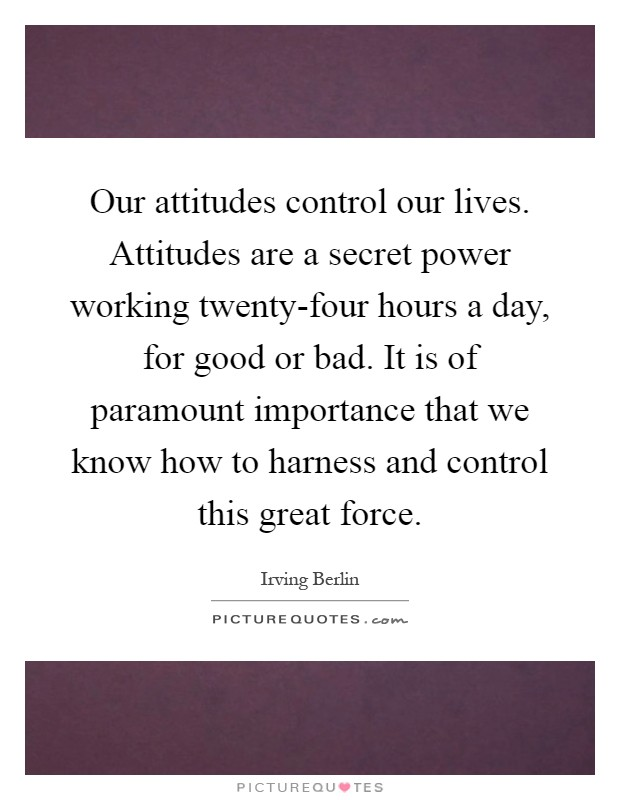 Our attitudes control our lives. Attitudes are a secret power working twenty-four hours a day, for good or bad. It is of paramount importance that we know how to harness and control this great force Picture Quote #1