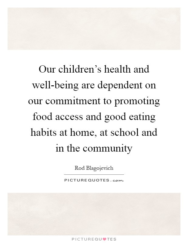 Our children's health and well-being are dependent on our commitment to promoting food access and good eating habits at home, at school and in the community Picture Quote #1