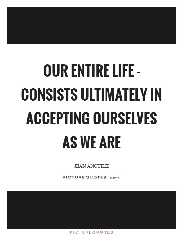 Our entire life - consists ultimately in accepting ourselves as we are Picture Quote #1