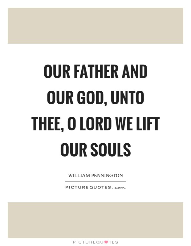 Our Father and Our God, unto thee, O Lord we lift our souls Picture Quote #1