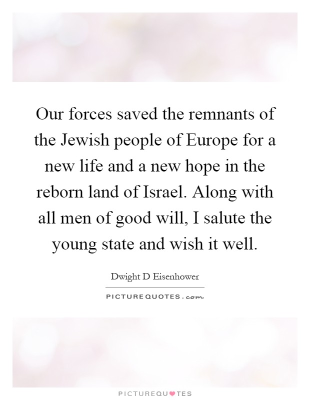 Our forces saved the remnants of the Jewish people of Europe for a new life and a new hope in the reborn land of Israel. Along with all men of good will, I salute the young state and wish it well Picture Quote #1