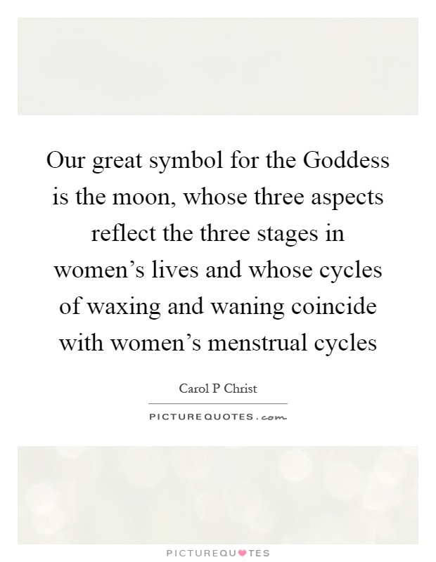 Our great symbol for the Goddess is the moon, whose three aspects reflect the three stages in women's lives and whose cycles of waxing and waning coincide with women's menstrual cycles Picture Quote #1