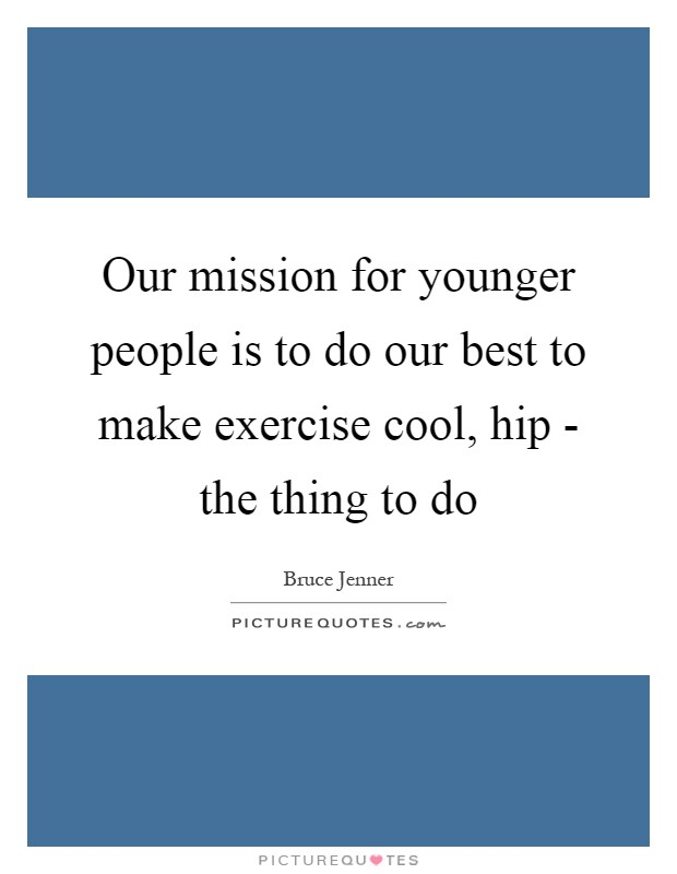 Our mission for younger people is to do our best to make exercise cool, hip - the thing to do Picture Quote #1