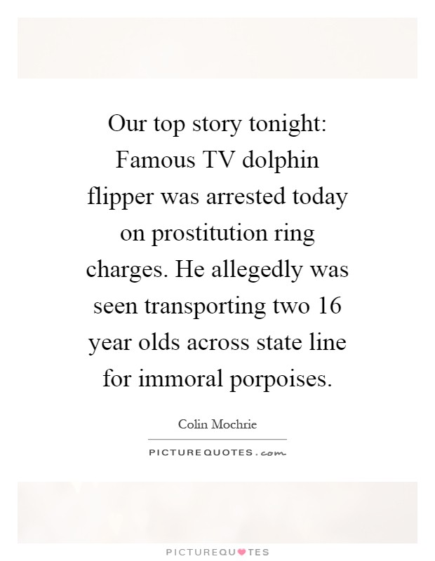 Our top story tonight: Famous TV dolphin flipper was arrested today on prostitution ring charges. He allegedly was seen transporting two 16 year olds across state line for immoral porpoises Picture Quote #1