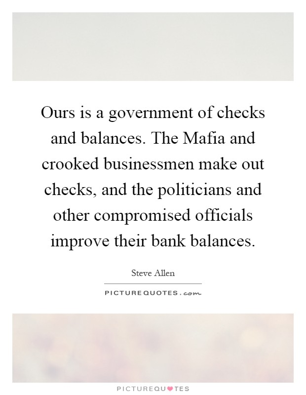 Ours is a government of checks and balances. The Mafia and crooked businessmen make out checks, and the politicians and other compromised officials improve their bank balances Picture Quote #1