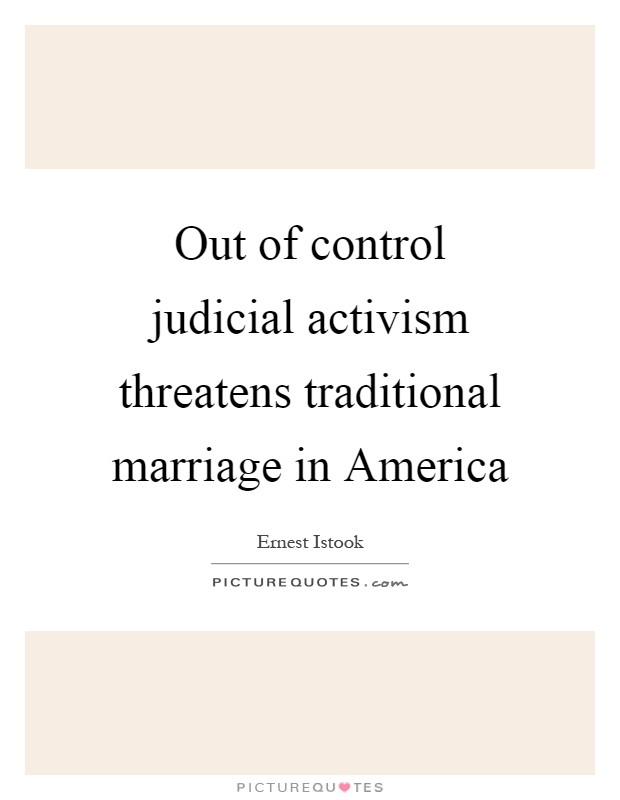 Out of control judicial activism threatens traditional marriage in America Picture Quote #1