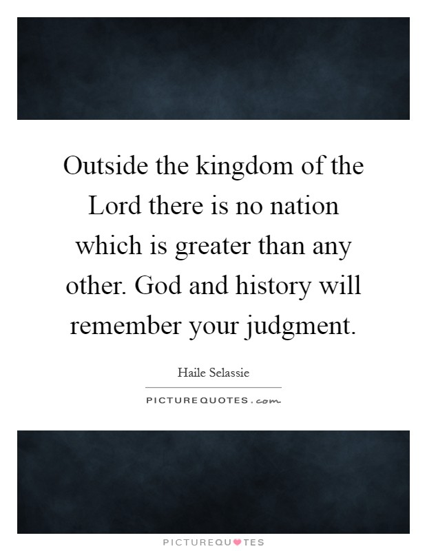 Outside the kingdom of the Lord there is no nation which is greater than any other. God and history will remember your judgment Picture Quote #1
