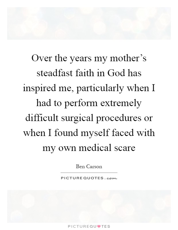Over the years my mother's steadfast faith in God has inspired me, particularly when I had to perform extremely difficult surgical procedures or when I found myself faced with my own medical scare Picture Quote #1
