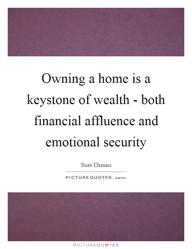 Owning a home is a keystone of wealth - both financial affluence and emotional security Picture Quote #1