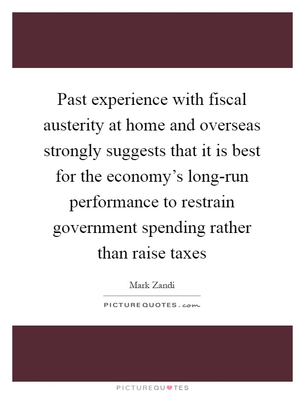 Past experience with fiscal austerity at home and overseas strongly suggests that it is best for the economy's long-run performance to restrain government spending rather than raise taxes Picture Quote #1