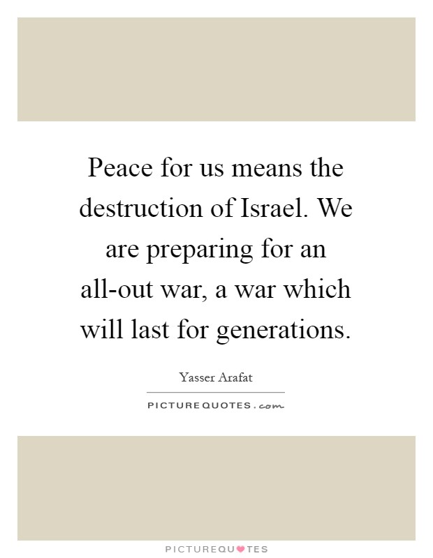 Peace for us means the destruction of Israel. We are preparing for an all-out war, a war which will last for generations Picture Quote #1