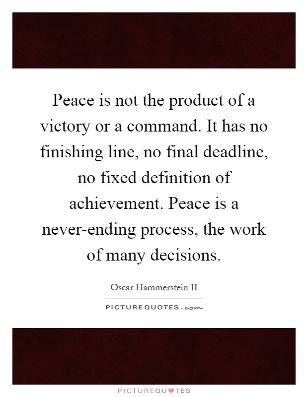 Peace is not the product of a victory or a command. It has no finishing line, no final deadline, no fixed definition of achievement. Peace is a never-ending process, the work of many decisions Picture Quote #1