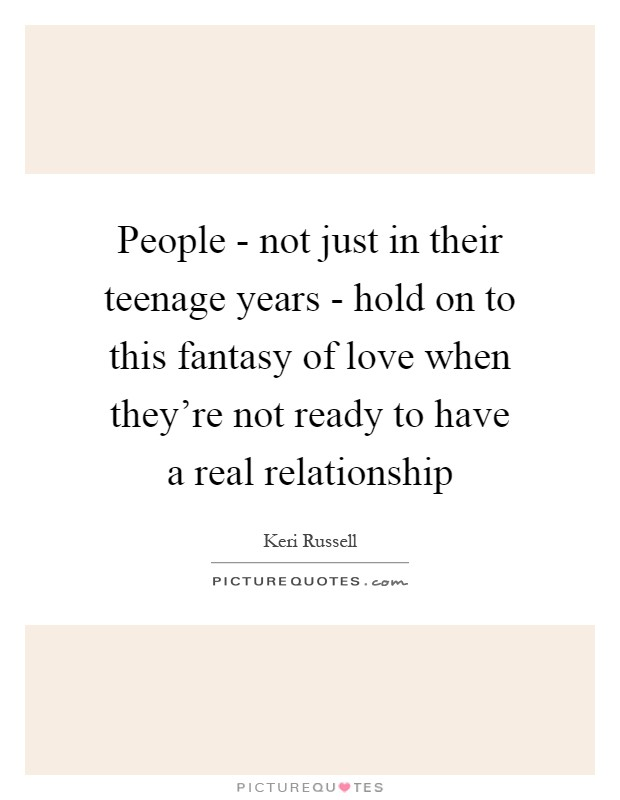 People - not just in their teenage years - hold on to this fantasy of love when they're not ready to have a real relationship Picture Quote #1