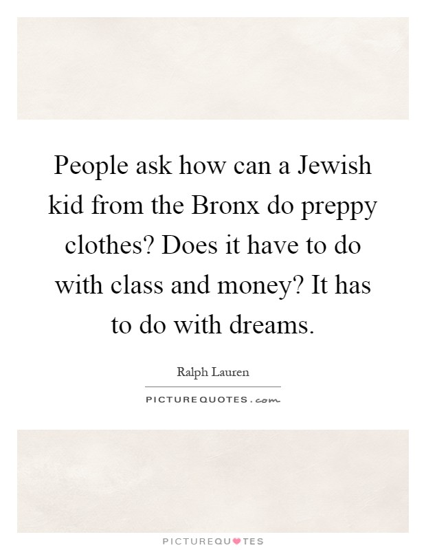 People ask how can a Jewish kid from the Bronx do preppy clothes? Does it have to do with class and money? It has to do with dreams Picture Quote #1