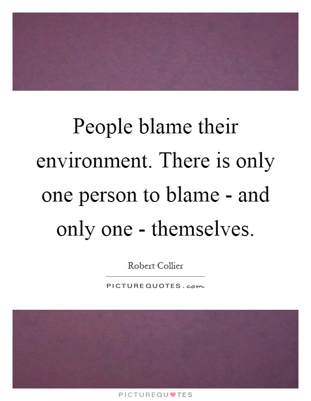 People blame their environment. There is only one person to blame - and only one - themselves Picture Quote #1