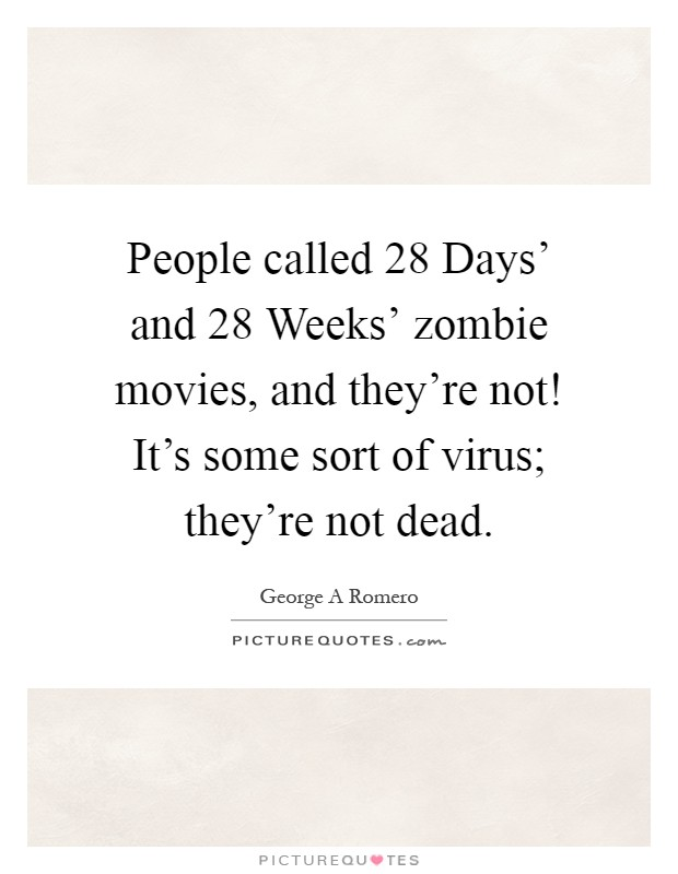 People called  28 Days' and  28 Weeks' zombie movies, and they're not! It's some sort of virus; they're not dead Picture Quote #1