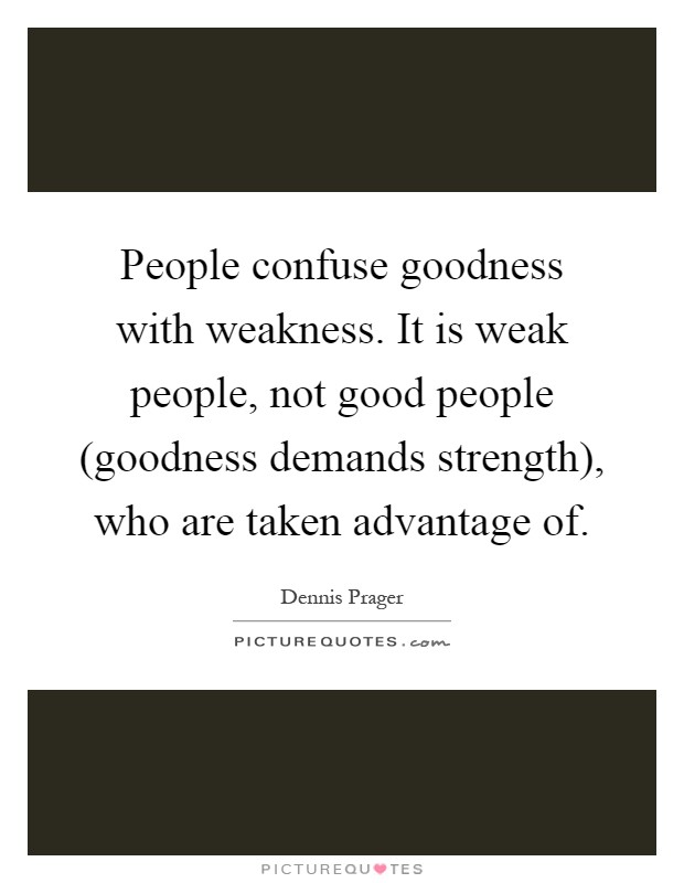 People confuse goodness with weakness. It is weak people, not good people (goodness demands strength), who are taken advantage of Picture Quote #1