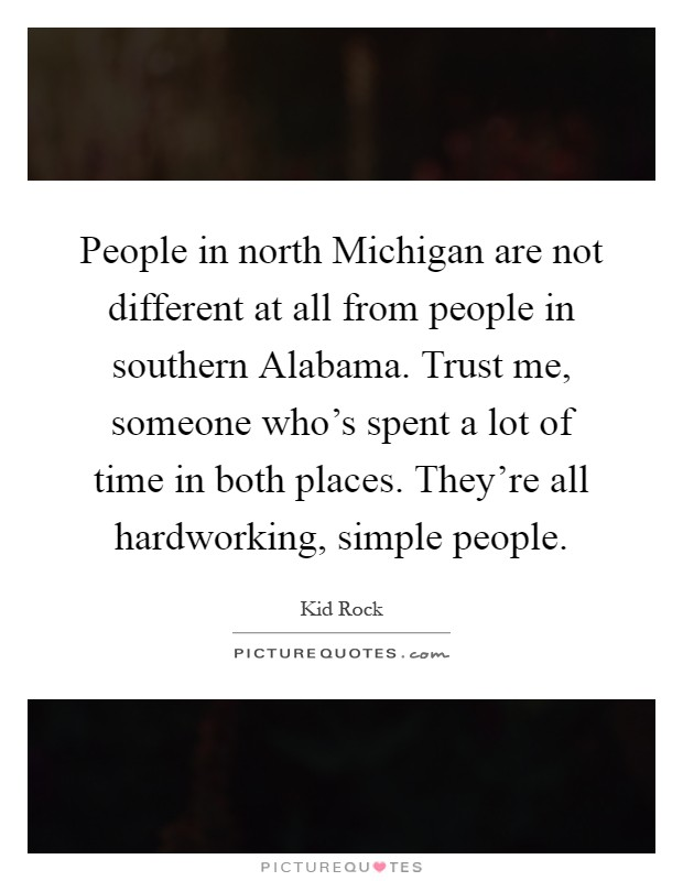 People in north Michigan are not different at all from people in southern Alabama. Trust me, someone who's spent a lot of time in both places. They're all hardworking, simple people Picture Quote #1
