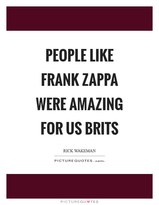 People like Frank Zappa were amazing for us Brits Picture Quote #1