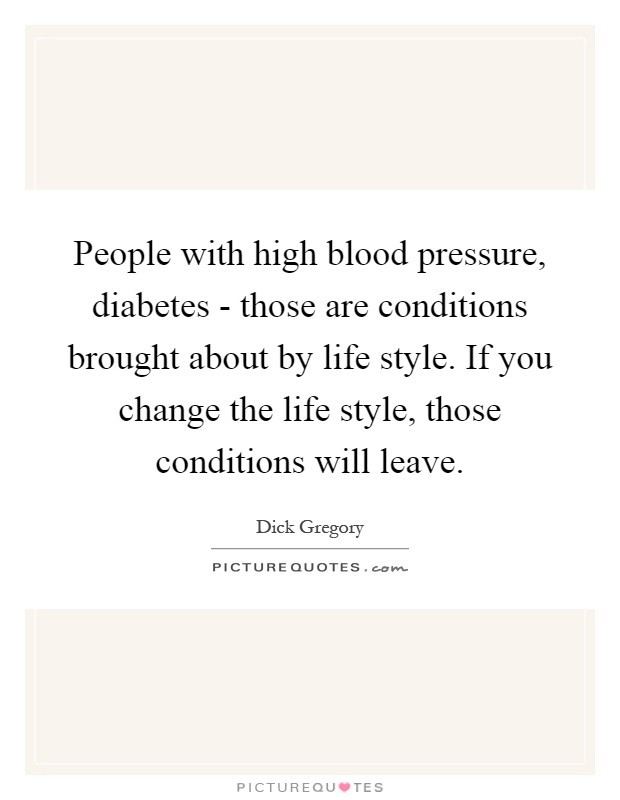 People with high blood pressure, diabetes - those are conditions brought about by life style. If you change the life style, those conditions will leave Picture Quote #1