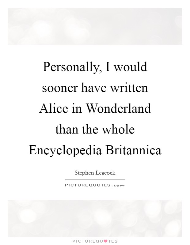 Personally, I would sooner have written Alice in Wonderland than the whole Encyclopedia Britannica Picture Quote #1