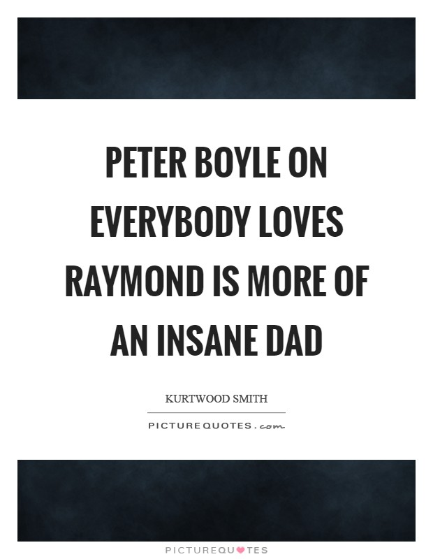 Peter Boyle on Everybody Loves Raymond is more of an insane Dad Picture Quote #1