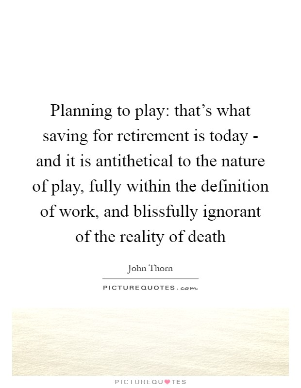 Planning to play: that's what saving for retirement is today - and it is antithetical to the nature of play, fully within the definition of work, and blissfully ignorant of the reality of death Picture Quote #1