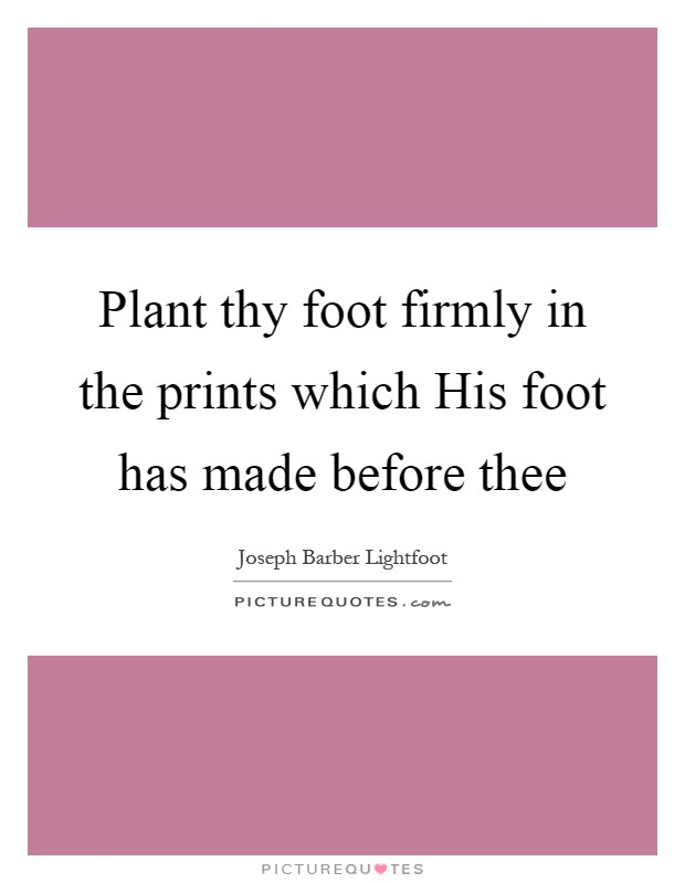 Plant thy foot firmly in the prints which His foot has made before thee Picture Quote #1