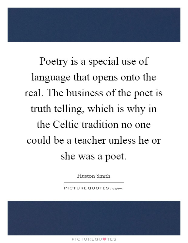 Poetry is a special use of language that opens onto the real. The business of the poet is truth telling, which is why in the Celtic tradition no one could be a teacher unless he or she was a poet Picture Quote #1