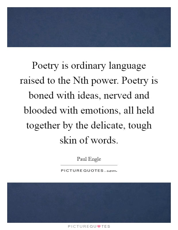 Poetry is ordinary language raised to the Nth power. Poetry is boned with ideas, nerved and blooded with emotions, all held together by the delicate, tough skin of words Picture Quote #1