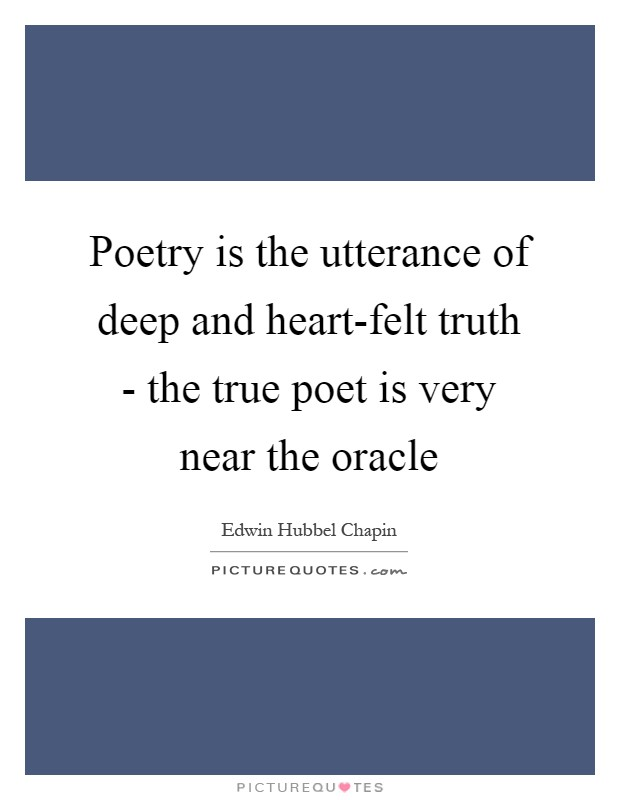 Poetry is the utterance of deep and heart-felt truth - the true poet is very near the oracle Picture Quote #1