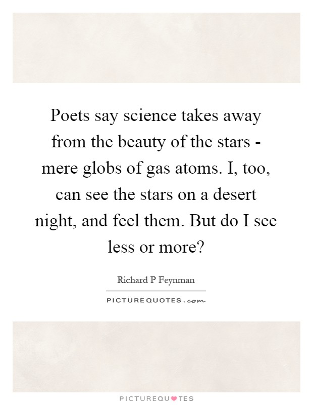Poets say science takes away from the beauty of the stars - mere globs of gas atoms. I, too, can see the stars on a desert night, and feel them. But do I see less or more? Picture Quote #1
