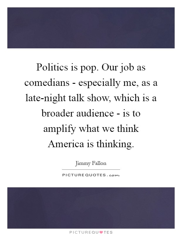 Politics is pop. Our job as comedians - especially me, as a late-night talk show, which is a broader audience - is to amplify what we think America is thinking Picture Quote #1